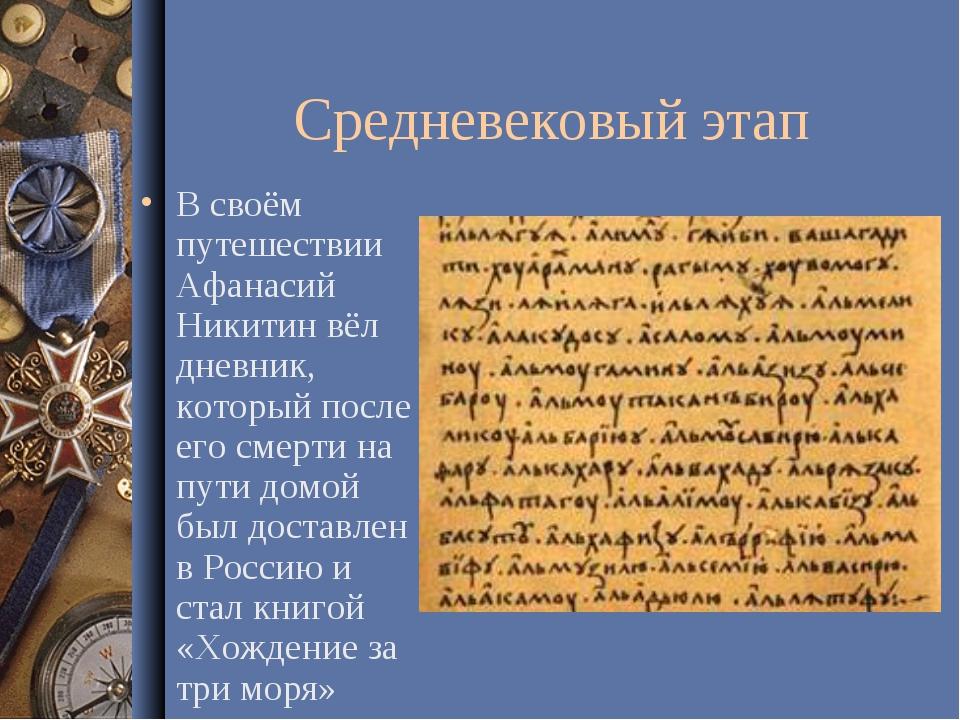 Средневековый этап В своём путешествии Афанасий Никитин вёл дневник, который...