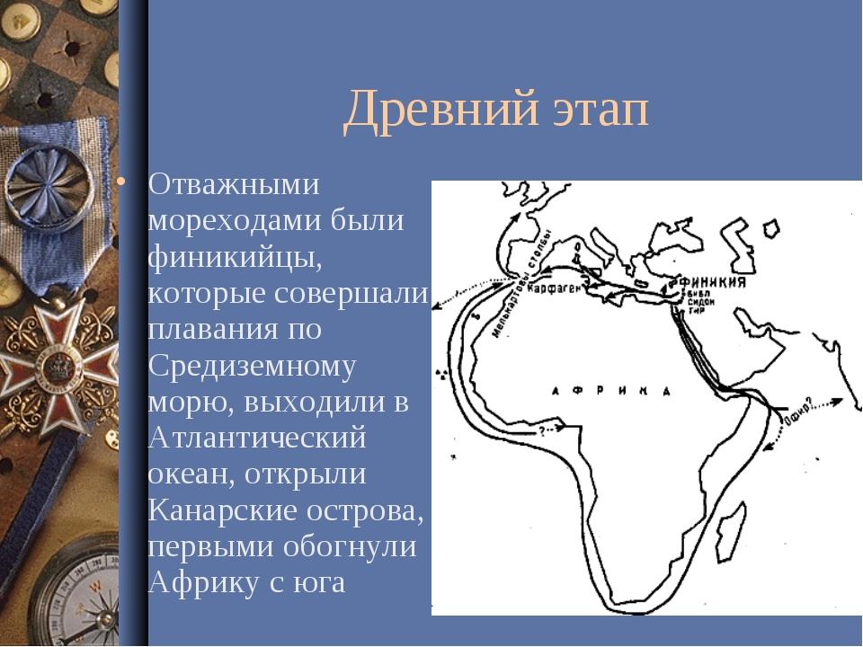 Древний этап Отважными мореходами были финикийцы, которые совершали плавания...