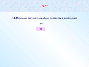 Тест 14. Можно ли векторную графику перевести в растровую:  нет  да