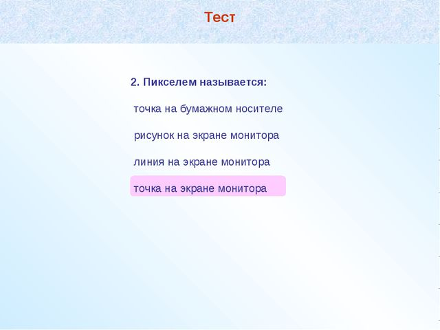 2. Пикселем называется: точка на бумажном носителе рисунок на экране монитора...