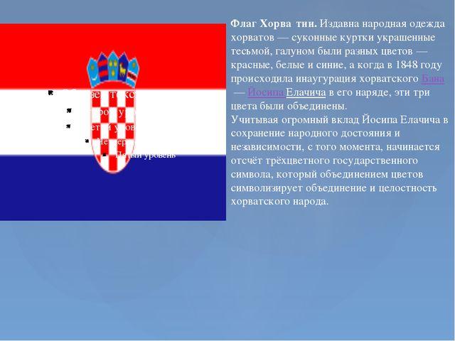 Флаг Хорва́тии. Издавна народная одежда хорватов— суконные куртки украшенны...