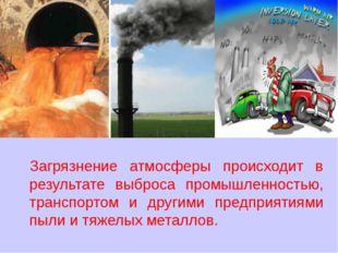 Загрязнение атмосферы происходит в результате выброса промышленностью, трансп