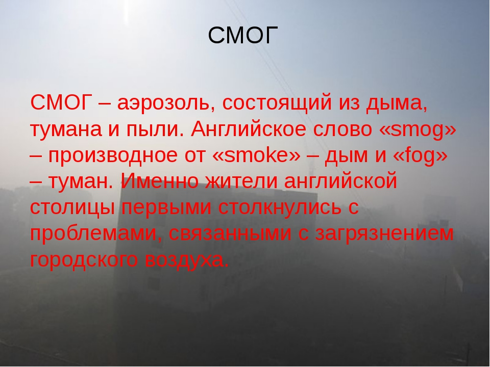 СМОГ – аэрозоль, состоящий из дыма, тумана и пыли. Английское слово «smog» –...