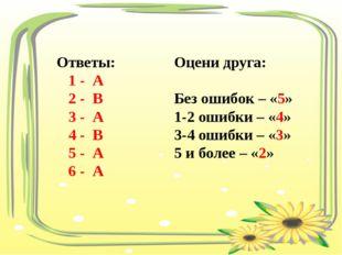 Ответы: 1 - А 2 - В 3 - А 4 - В 5 - А 6 - А Оцени друга: Без ошибок – «5» 1-2