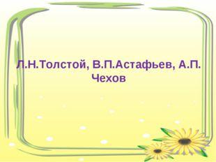 Л.Н.Толстой, В.П.Астафьев, А.П. Чехов