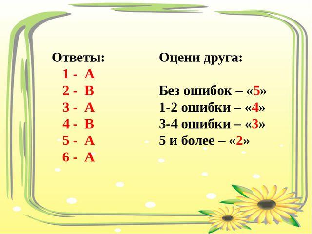 Ответы: 1 - А 2 - В 3 - А 4 - В 5 - А 6 - А Оцени друга: Без ошибок – «5» 1-2...