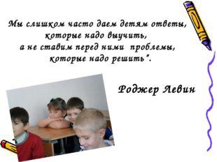 Мы слишком часто даем детям ответы, которые надо выучить, а не ставим перед н