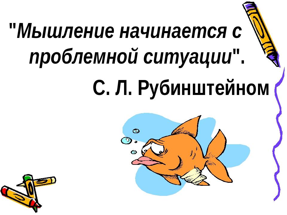 """""""Мышление начинается с проблемной ситуации"""". С. Л. Рубинштейном"""
