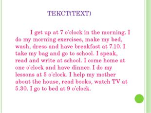ТЕКСТ(TEXT) 		I get up at 7 o'clock in the morning. I do my morning exercises