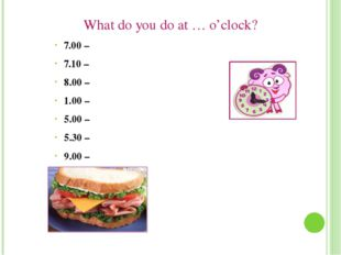 What do you do at … o'clock? 7.00 – 7.10 – 8.00 – 1.00 – 5.00 – 5.30 – 9.00 –