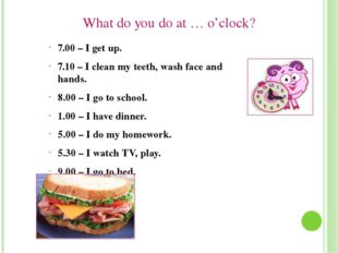 What do you do at … o'clock? 7.00 – I get up. 7.10 – I clean my teeth, wash f