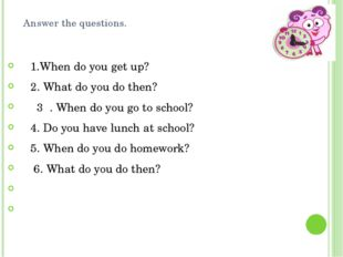 Answer the questions. 1.When do you get up?     2. What do you do then?