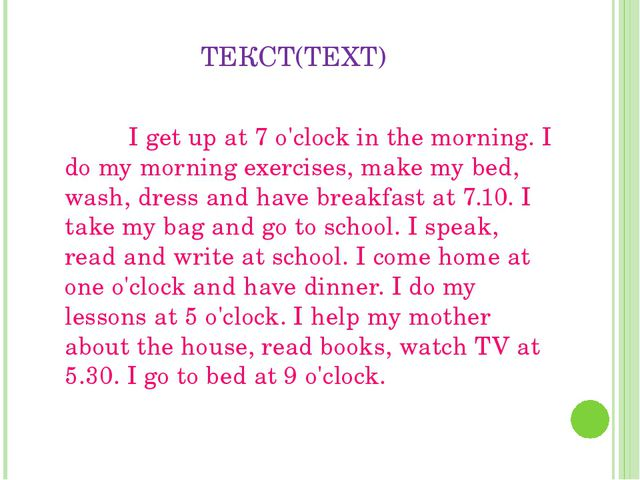 ТЕКСТ(TEXT) 		I get up at 7 o'clock in the morning. I do my morning exercises...
