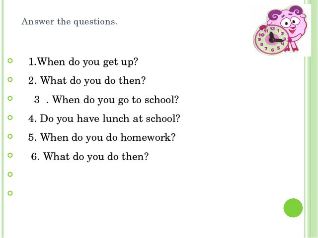 Answer the questions. 1.When do you get up?     2. What do you do then?      ...