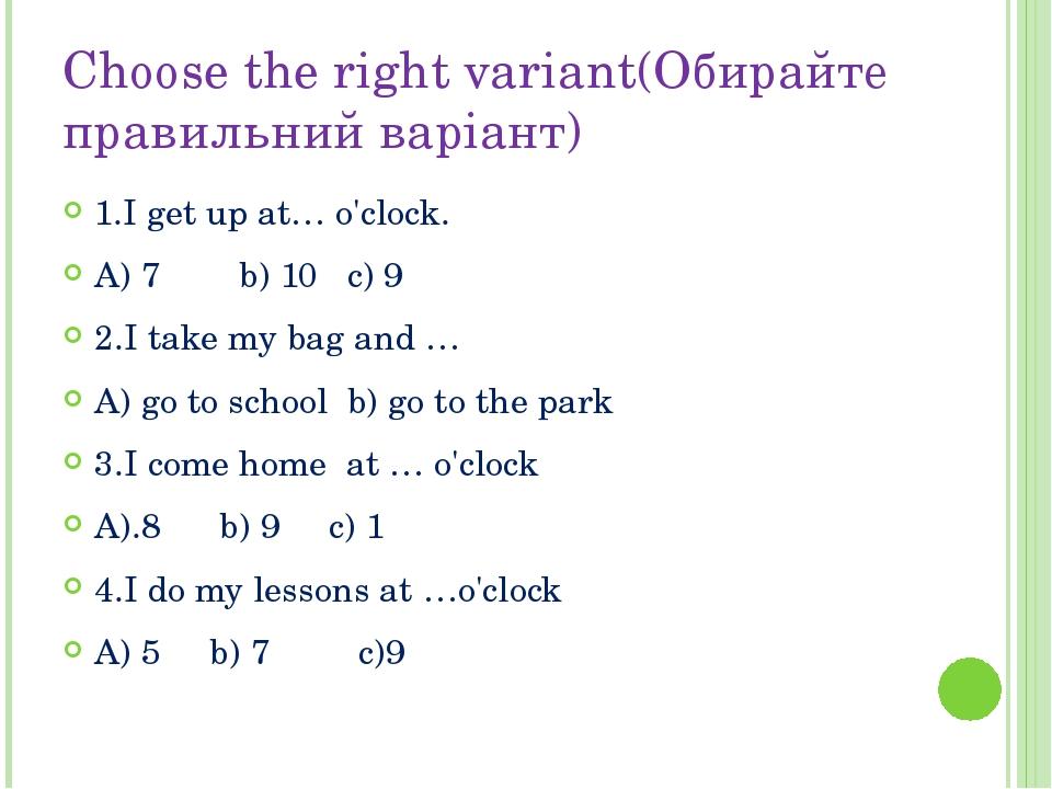 Choose the right variant(Обирайте правильний варіант) 1.I get up at… o'clock....