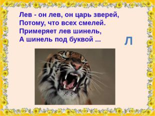 Лев- он лев, он царь зверей, Потому, что всех смелей. Примеряет лев шинель,