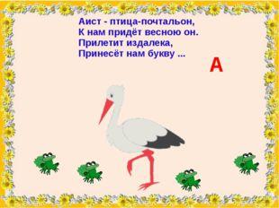Аист- птица-почтальон, К нам придёт весною он. Прилетит издалека, Принесёт н