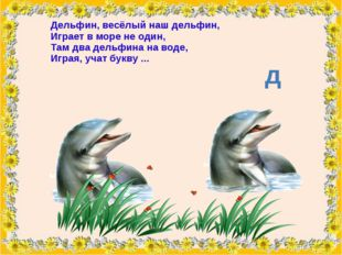 Дельфин, весёлый наш дельфин, Играет в море не один, Там два дельфина на воде