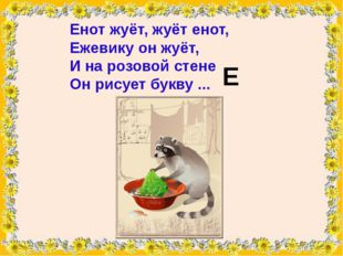 Енотжуёт, жуёт енот, Ежевикуон жуёт, И на розовой стене Он рисует букву ..