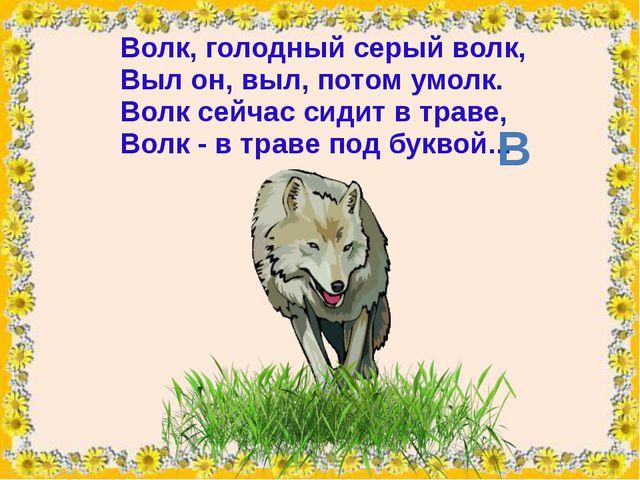 Волк, голодный серый волк, Выл он, выл, потом умолк. Волк сейчас сидит в трав...
