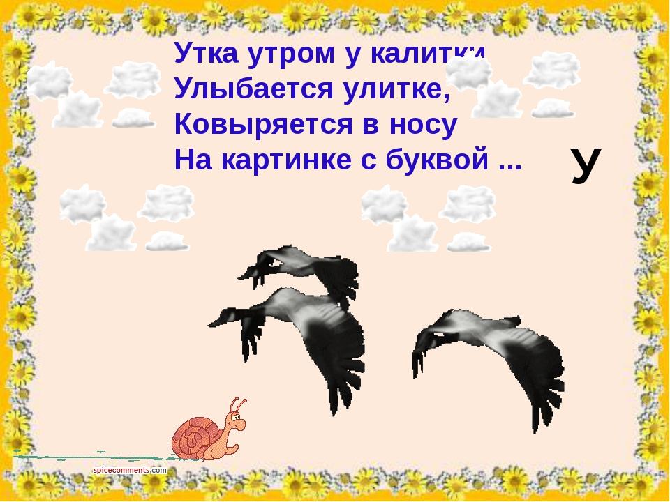 Уткаутрому калитки Улыбаетсяулитке, Ковыряется в носу На картинке с букво...