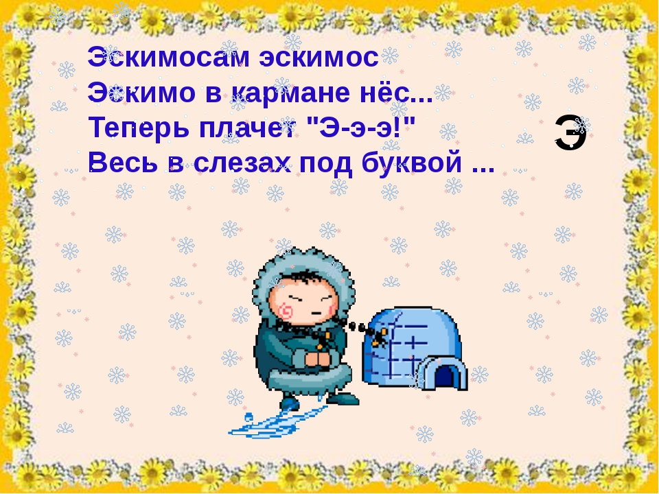 """Эскимосам эскимос Эскимов кармане нёс... Теперь плачет """"Э-э-э!"""" Весь в слез..."""