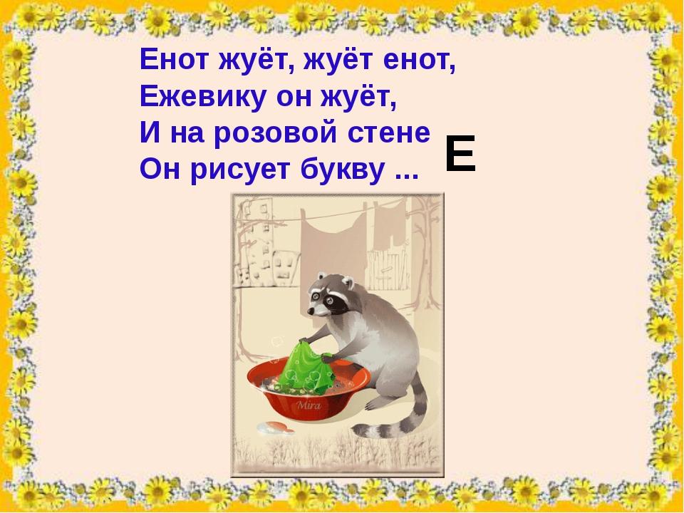 Енотжуёт, жуёт енот, Ежевикуон жуёт, И на розовой стене Он рисует букву .....