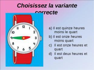 Choisissez la variante correcte a) Il est quinze heures moins le quart b) Il