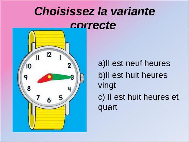 Choisissez la variante correcte a)Il est neuf heures b)Il est huit heures vin...