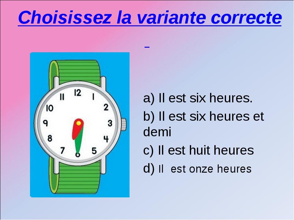 Choisissez la variante correcte a) Il est six heures. b) Il est six heures et...