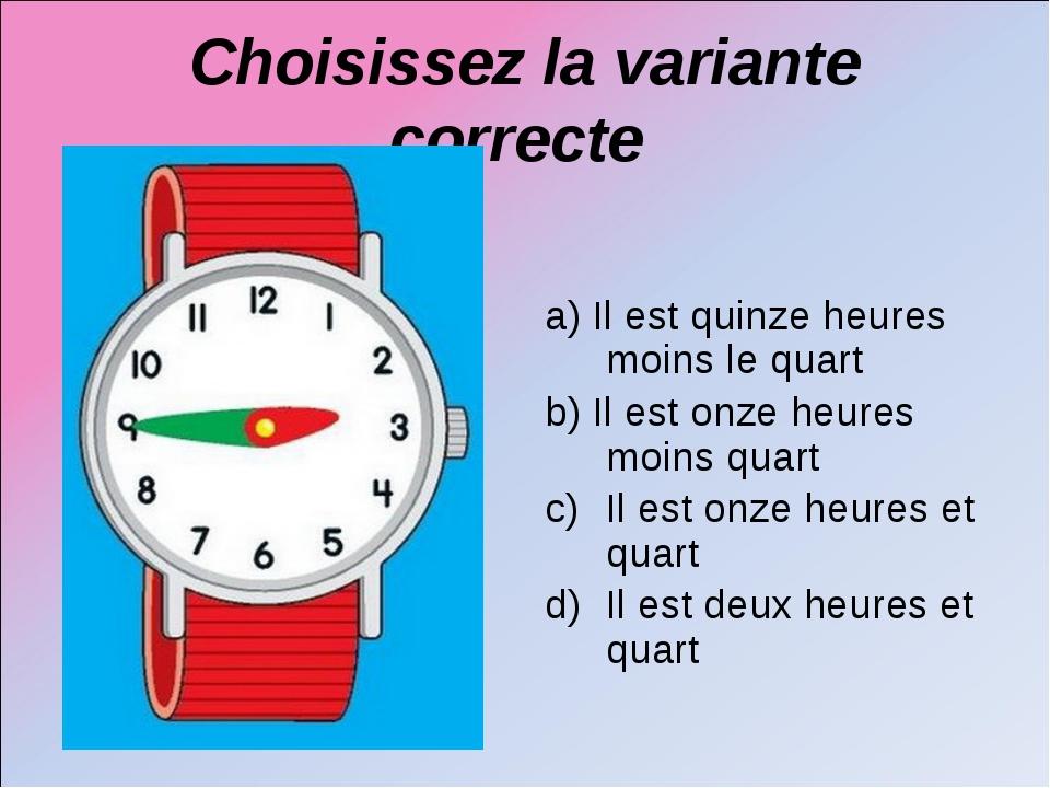 Choisissez la variante correcte a) Il est quinze heures moins le quart b) Il...