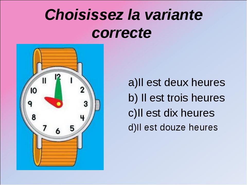 Choisissez la variante correcte a)Il est deux heures b) Il est trois heures c...