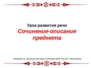 Урок развития речи Сочинение-описание предмета Григорьева А.Д., учитель русс