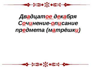 Тема урока: Двадцатое декабря Сочинение-описание предмета (матрёшки)