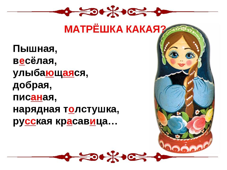 Матрешка- Пышная, весёлая, улыбающаяся, добрая, писаная, нарядная толстушка,...