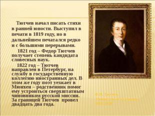 Тютчев начал писать стихи в ранней юности. Выступил в печати в 1819 году, но