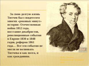За свою долгую жизнь Тютчев был свидетелем многих «роковых минут» истории: О