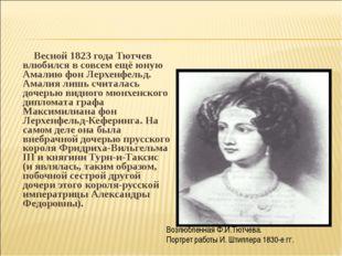 Весной 1823 года Тютчев влюбился в совсем ещё юную Амалию фон Лерхенфельд. А