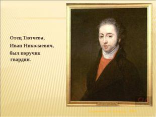 Отец Тютчева, Иван Николаевич, был поручик гвардии. Художник Ф. Кюнель. 1801
