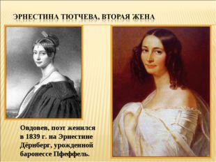Овдовев, поэт женился в 1839 г. на Эрнестине Дёрнберг, урожденной баронессе П