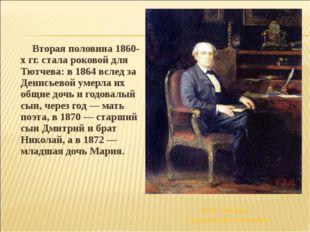 Вторая половина 1860-х гг. стала роковой для Тютчева: в 1864 вслед за Денис