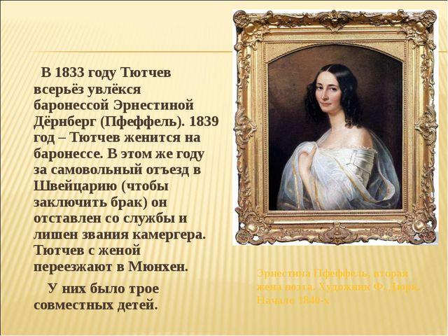 В 1833 году Тютчев всерьёз увлёкся баронессой Эрнестиной Дёрнберг (Пфеффель)...