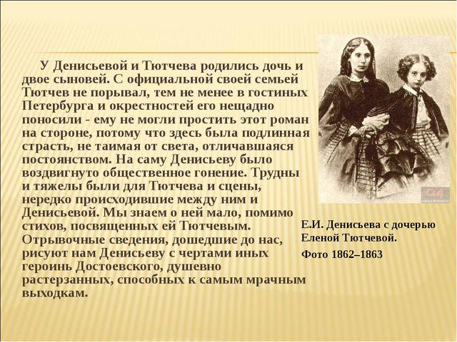 У Денисьевой и Тютчева родились дочь и двое сыновей. С официальной своей сем...