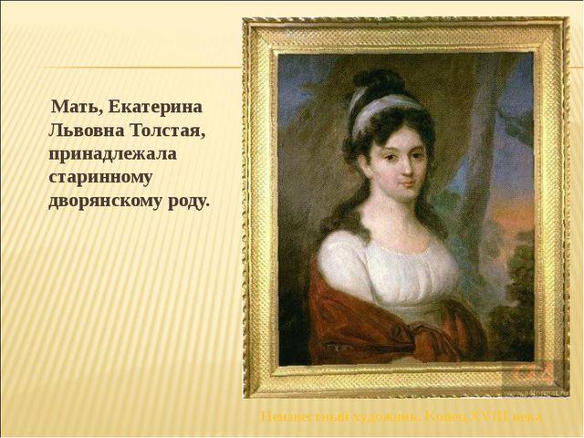 Мать, Екатерина Львовна Толстая, принадлежала старинному дворянскому роду....