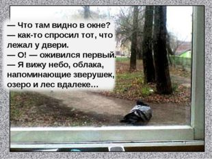 — Что там видно в окне? — как-то спросил тот, что лежал у двери. — О! — оживи