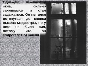 Однажды, лежащий у окна, сильно закашлялся и стал задыхаться. Он пытался дотя