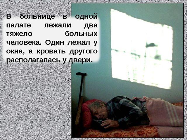 В больнице в одной палате лежали два тяжело больных человека. Один лежал у ок...