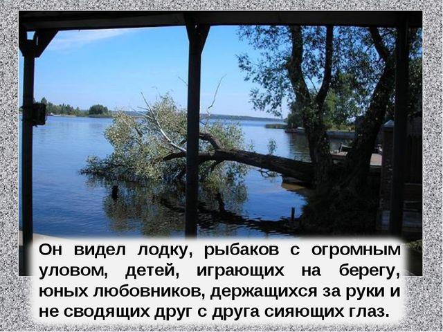 Он видел лодку, рыбаков с огромным уловом, детей, играющих на берегу, юных лю...