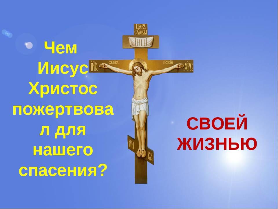 Чем Иисус Христос пожертвовал для нашего спасения? СВОЕЙ ЖИЗНЬЮ