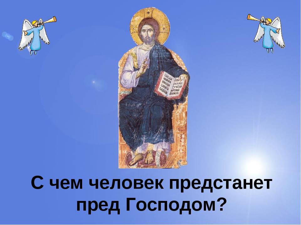 С чем человек предстанет пред Господом?